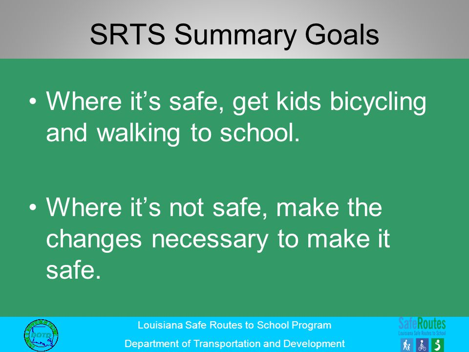 SRTS Summary Goals Where it's safe, get kids bicycling and walking to school.