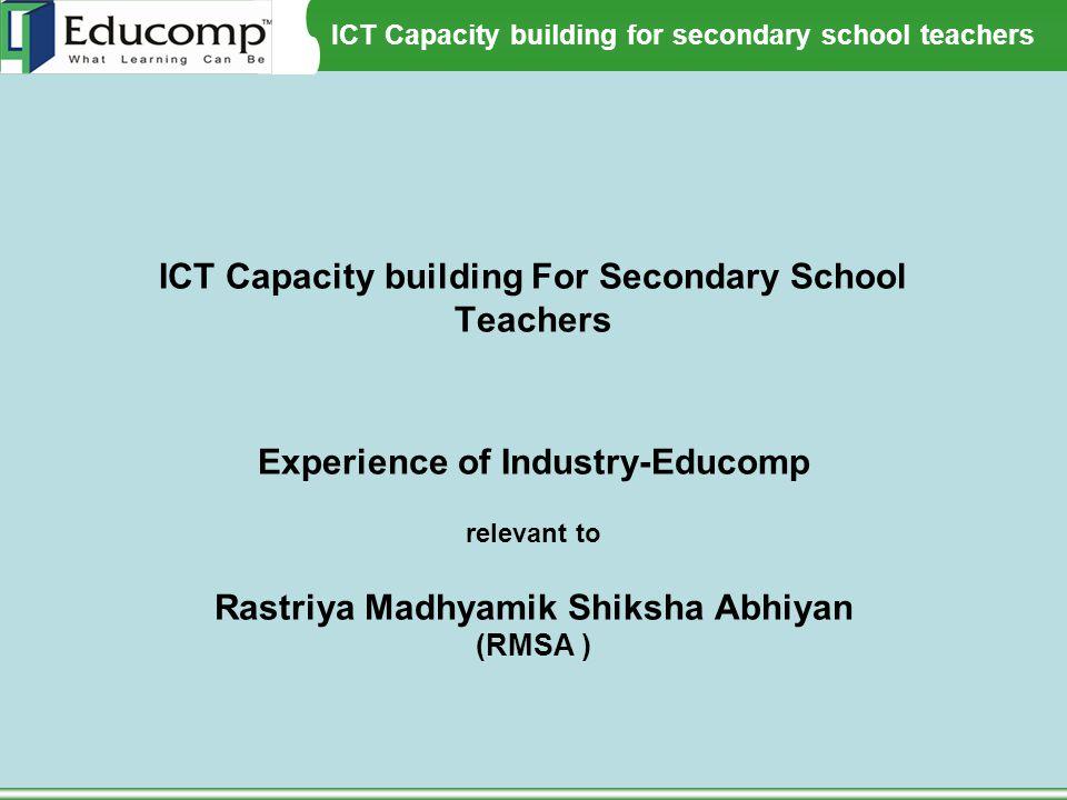ICT Capacity building For Secondary School Teachers Experience of Industry-Educomp relevant to Rastriya Madhyamik Shiksha Abhiyan (RMSA )