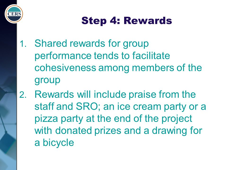 Step 4: Rewards Shared rewards for group performance tends to facilitate cohesiveness among members of the group.