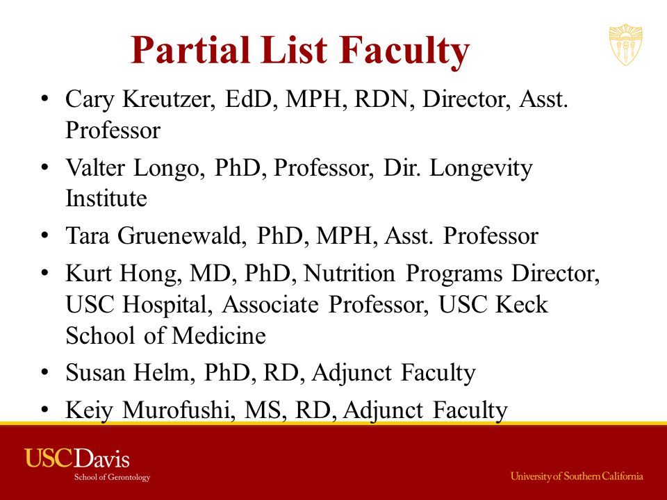 Partial List Faculty Cary Kreutzer, EdD, MPH, RDN, Director, Asst. Professor. Valter Longo, PhD, Professor, Dir. Longevity Institute.