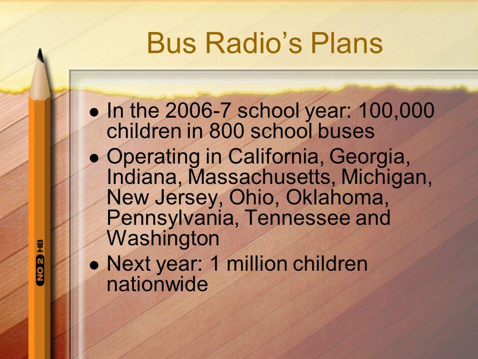 Bus Radio's Plans In the 2006-7 school year: 100,000 children in 800 school buses.