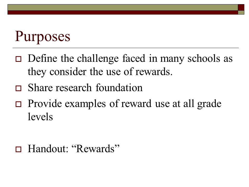 Purposes Define the challenge faced in many schools as they consider the use of rewards. Share research foundation.
