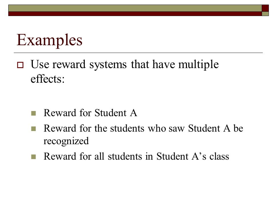 Examples Use reward systems that have multiple effects: