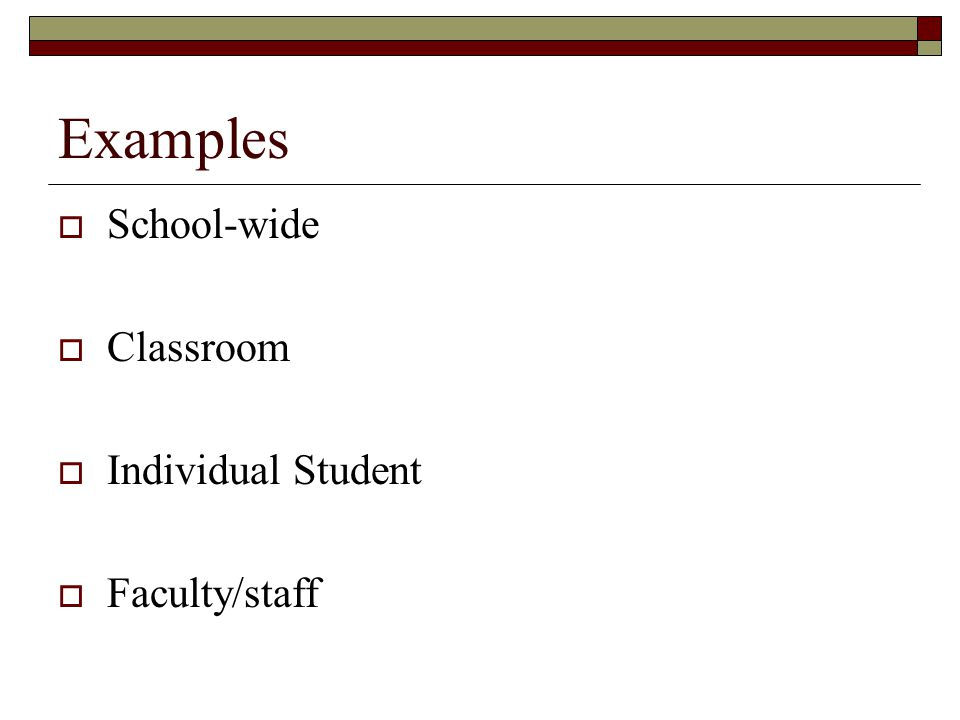 Examples School-wide Classroom Individual Student Faculty/staff