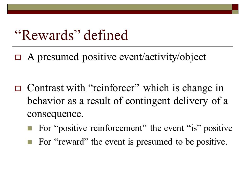 Rewards defined A presumed positive event/activity/object