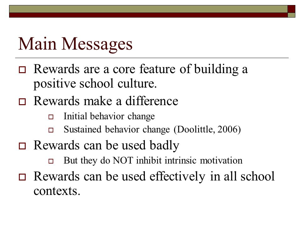 Main Messages Rewards are a core feature of building a positive school culture. Rewards make a difference.
