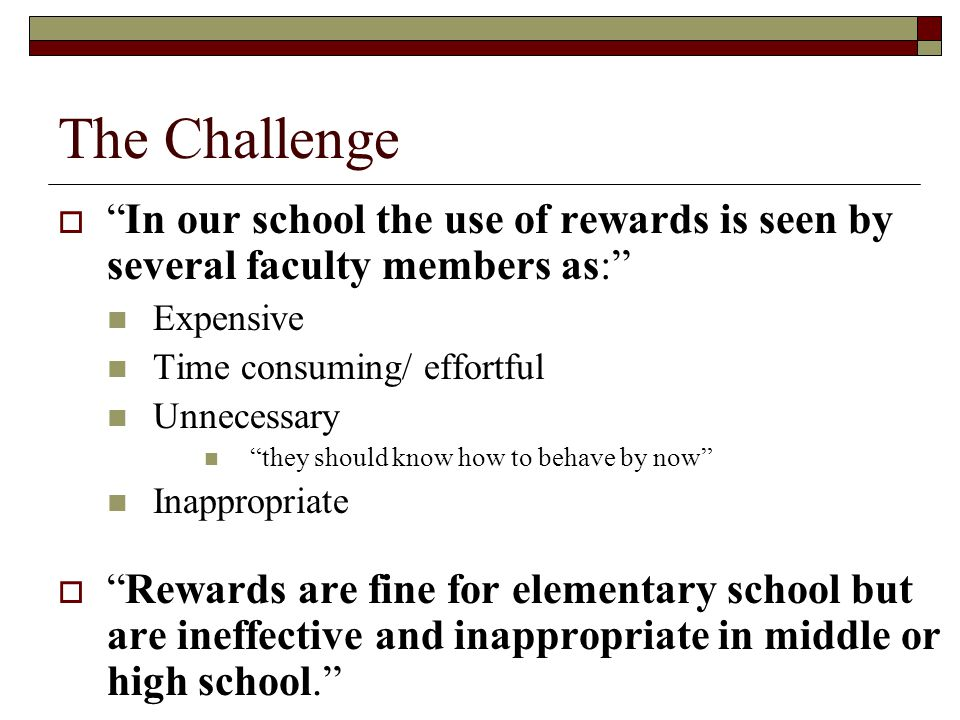 The Challenge In our school the use of rewards is seen by several faculty members as: Expensive.