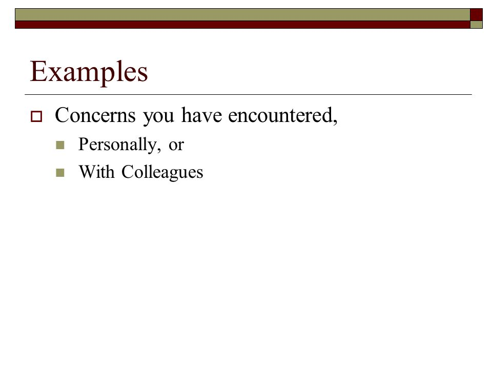 Examples Concerns you have encountered, Personally, or With Colleagues