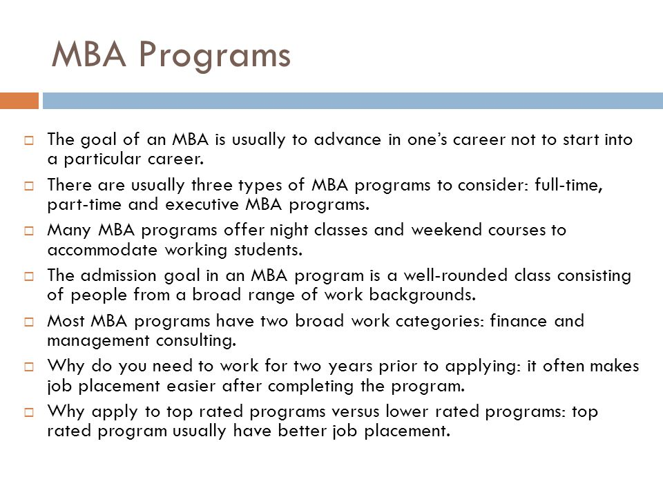 MBA Programs The goal of an MBA is usually to advance in one's career not to start into a particular career.