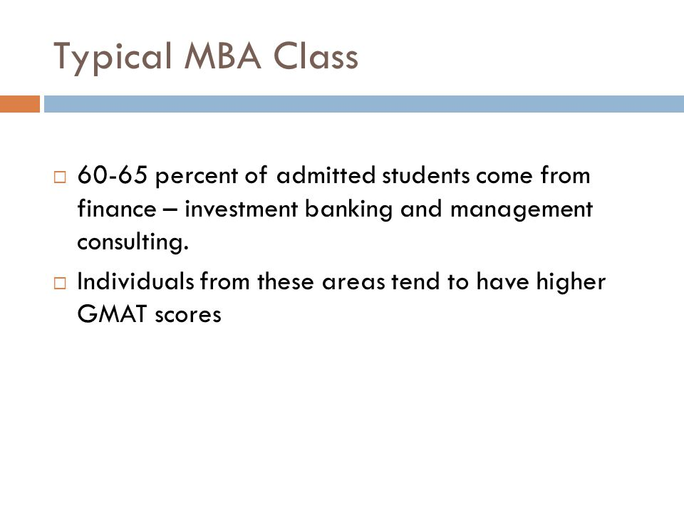Typical MBA Class 60-65 percent of admitted students come from finance – investment banking and management consulting.