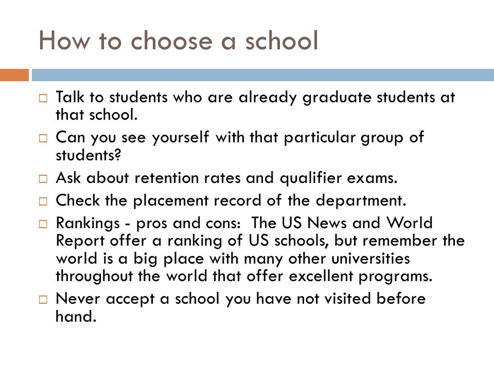 How to choose a school Talk to students who are already graduate students at that school.
