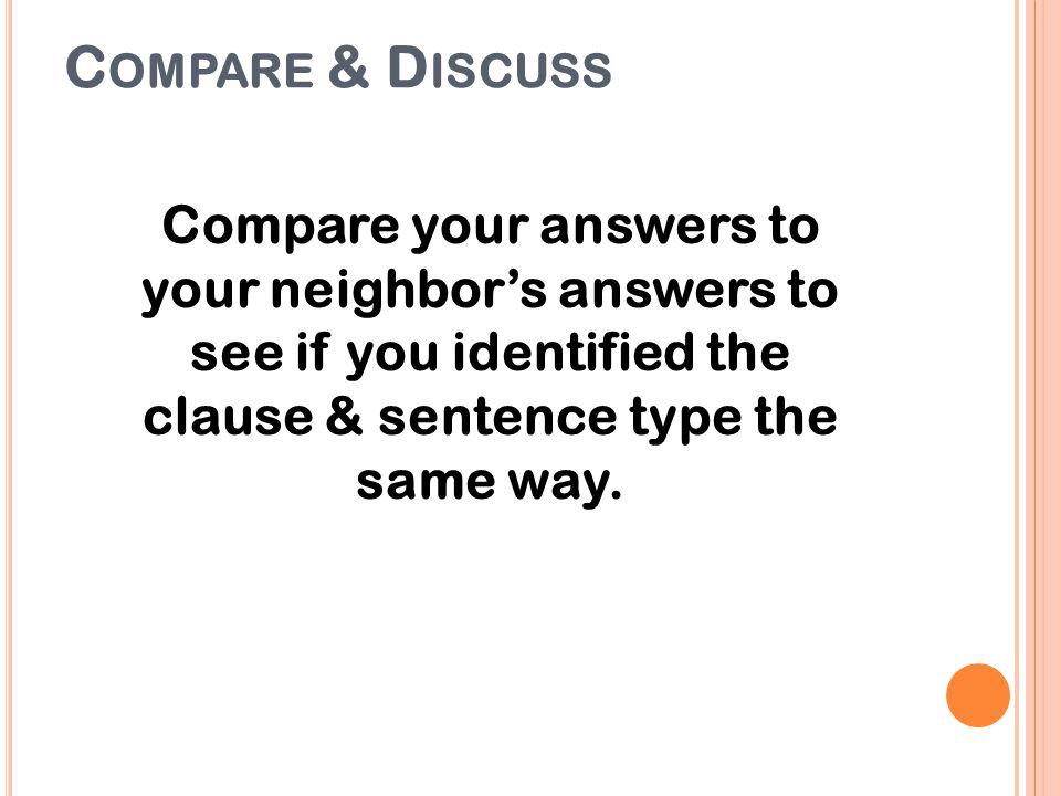 Compare & Discuss Compare your answers to your neighbor's answers to see if you identified the clause & sentence type the same way.
