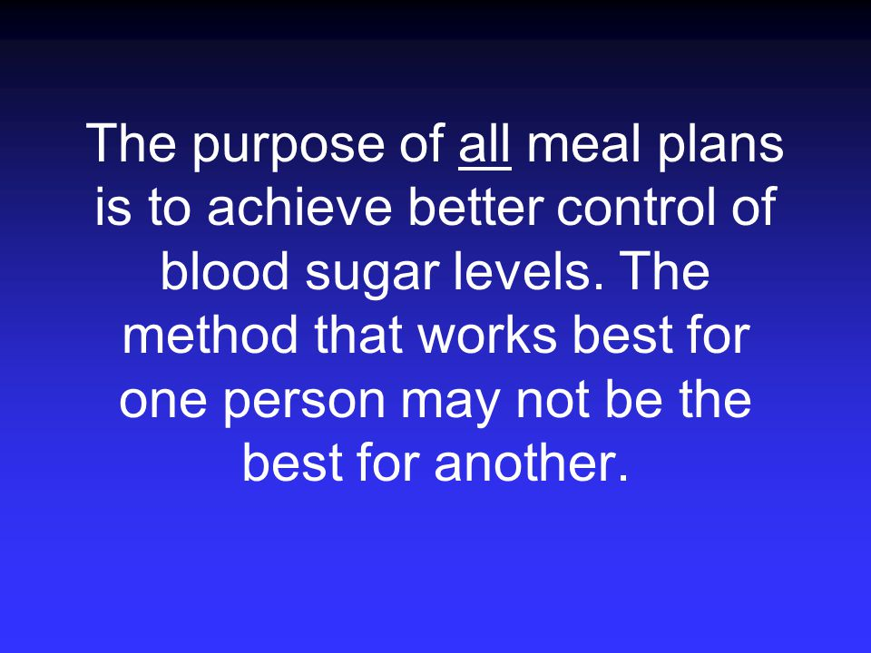 The purpose of all meal plans is to achieve better control of blood sugar levels.
