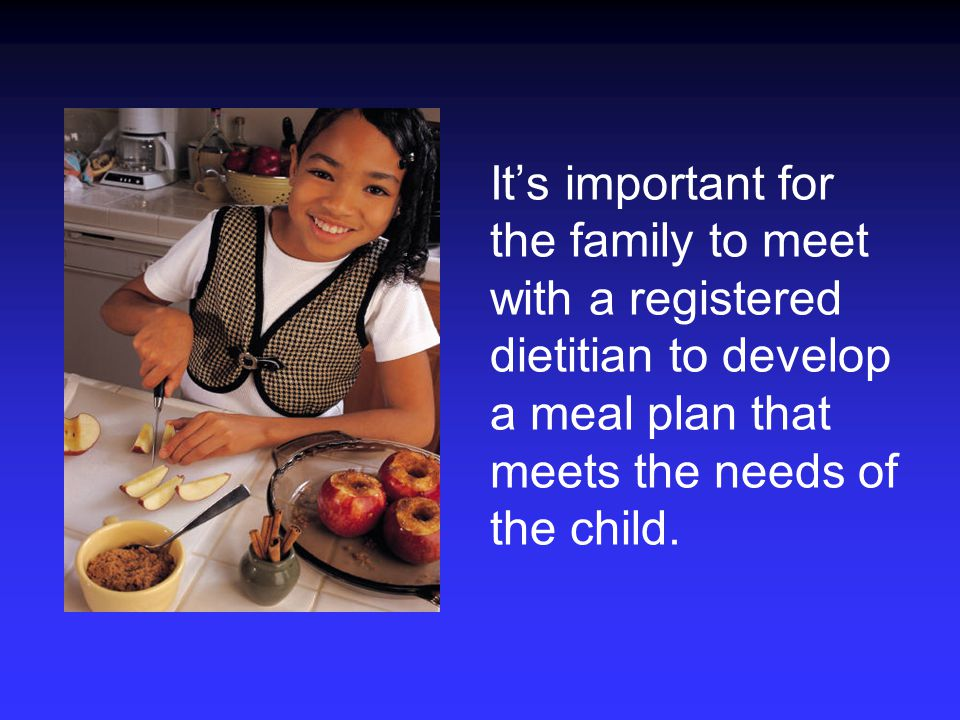 It's important for the family to meet with a registered dietitian to develop a meal plan that meets the needs of the child.