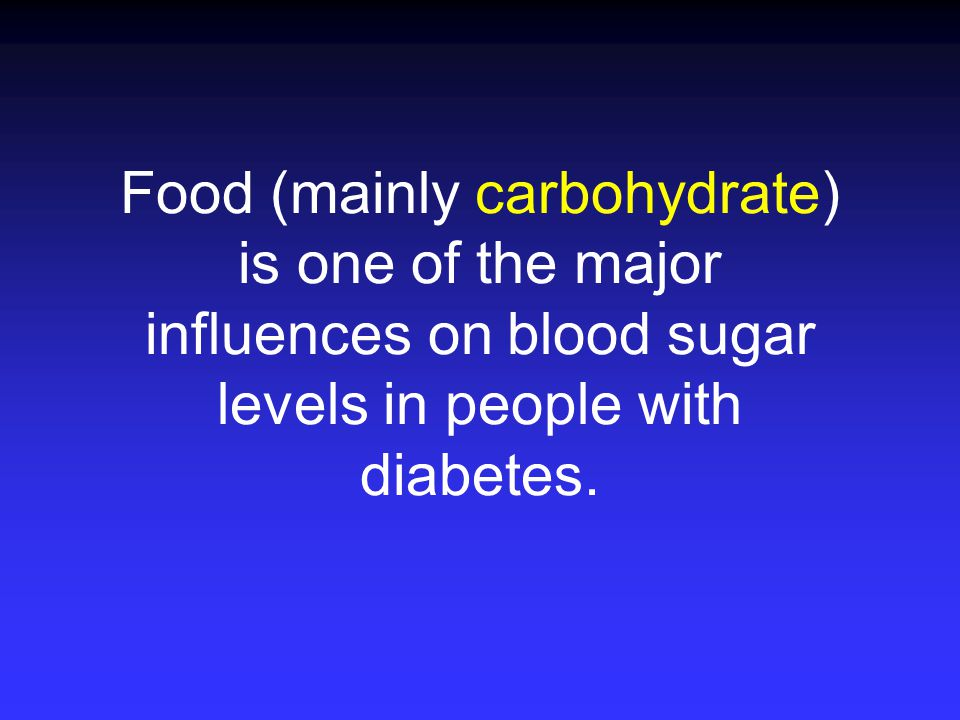 Food (mainly carbohydrate) is one of the major influences on blood sugar levels in people with diabetes.