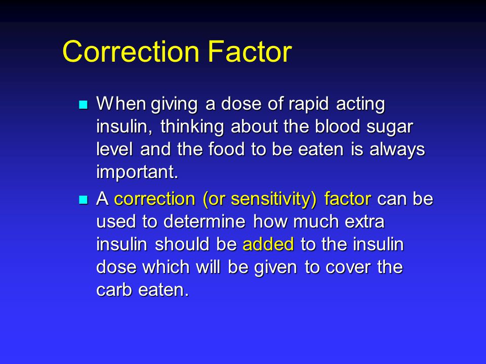 Correction Factor When giving a dose of rapid acting insulin, thinking about the blood sugar level and the food to be eaten is always important.