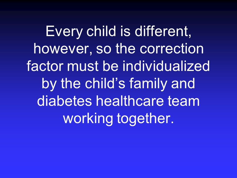 Every child is different, however, so the correction factor must be individualized by the child's family and diabetes healthcare team working together.