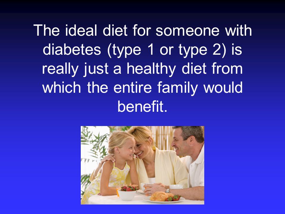 The ideal diet for someone with diabetes (type 1 or type 2) is really just a healthy diet from which the entire family would benefit.