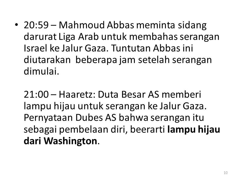 20:59 – Mahmoud Abbas meminta sidang darurat Liga Arab untuk membahas serangan Israel ke Jalur Gaza.