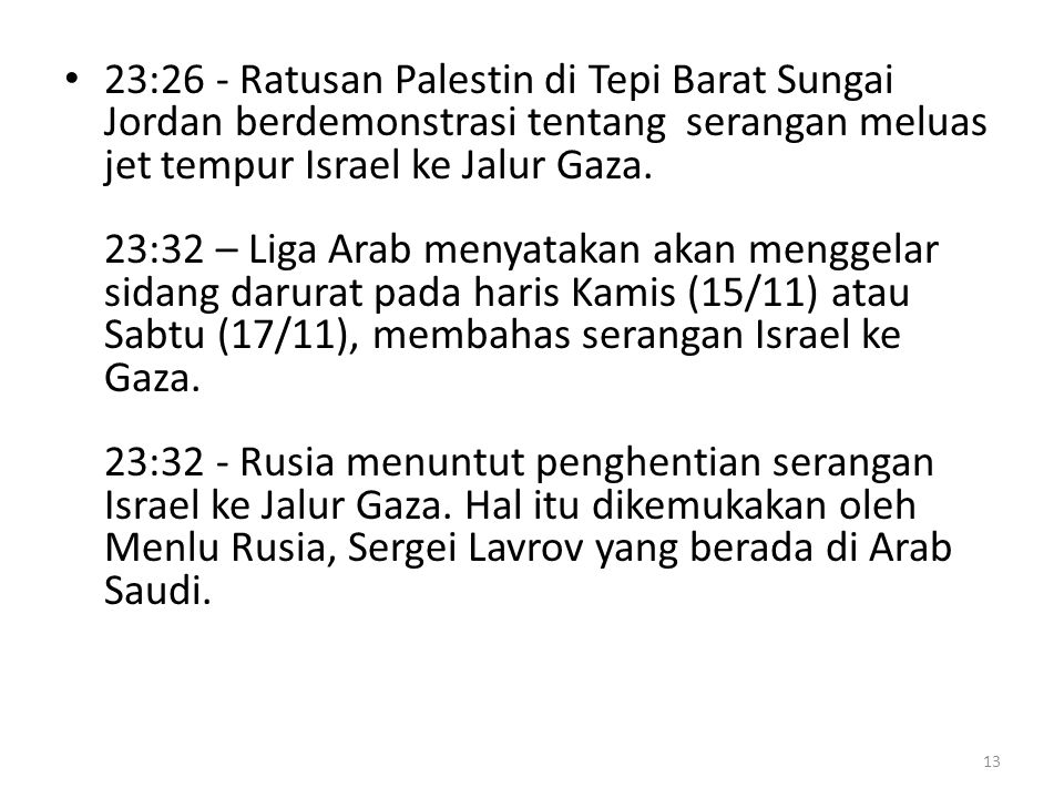 23:26 - Ratusan Palestin di Tepi Barat Sungai Jordan berdemonstrasi tentang serangan meluas jet tempur Israel ke Jalur Gaza.