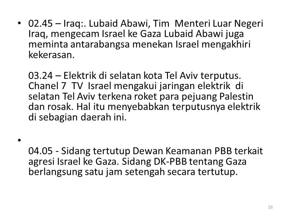 02.45 – Iraq:. Lubaid Abawi, Tim Menteri Luar Negeri Iraq, mengecam Israel ke Gaza Lubaid Abawi juga meminta antarabangsa menekan Israel mengakhiri kekerasan. 03.24 – Elektrik di selatan kota Tel Aviv terputus. Chanel 7 TV Israel mengakui jaringan elektrik di selatan Tel Aviv terkena roket para pejuang Palestin dan rosak. Hal itu menyebabkan terputusnya elektrik di sebagian daerah ini.