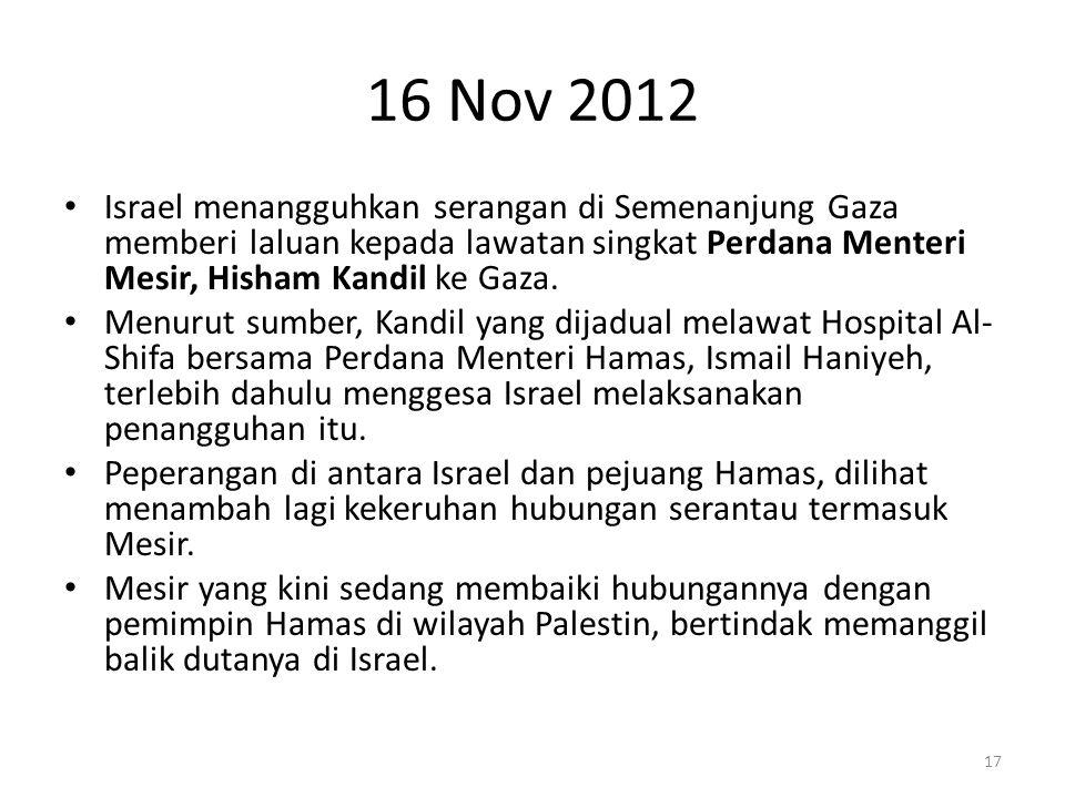 16 Nov 2012 Israel menangguhkan serangan di Semenanjung Gaza memberi laluan kepada lawatan singkat Perdana Menteri Mesir, Hisham Kandil ke Gaza.