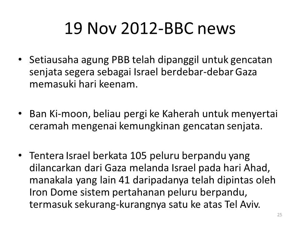 19 Nov 2012-BBC news Setiausaha agung PBB telah dipanggil untuk gencatan senjata segera sebagai Israel berdebar-debar Gaza memasuki hari keenam.