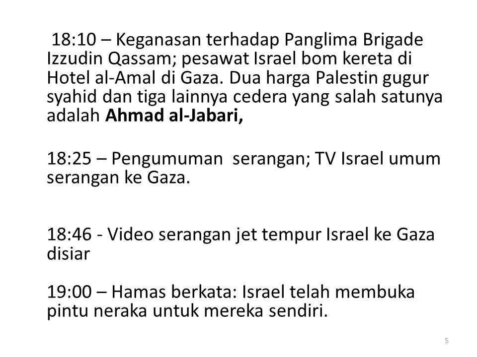 18:10 – Keganasan terhadap Panglima Brigade Izzudin Qassam; pesawat Israel bom kereta di Hotel al-Amal di Gaza.