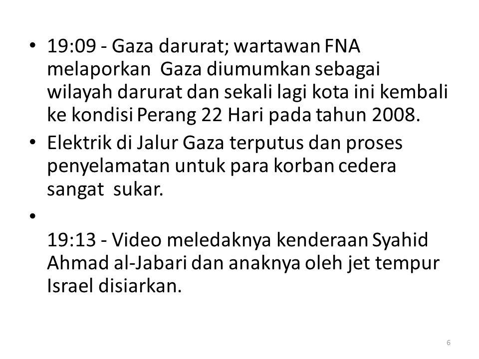 19:09 - Gaza darurat; wartawan FNA melaporkan Gaza diumumkan sebagai wilayah darurat dan sekali lagi kota ini kembali ke kondisi Perang 22 Hari pada tahun 2008.