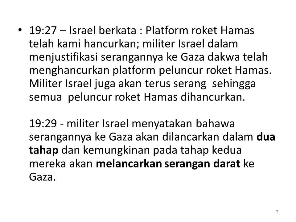 19:27 – Israel berkata : Platform roket Hamas telah kami hancurkan; militer Israel dalam menjustifikasi serangannya ke Gaza dakwa telah menghancurkan platform peluncur roket Hamas.