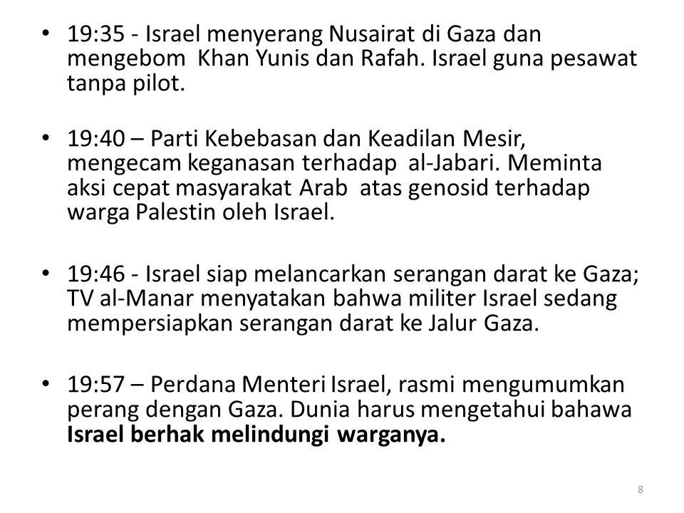 19:35 - Israel menyerang Nusairat di Gaza dan mengebom Khan Yunis dan Rafah. Israel guna pesawat tanpa pilot.
