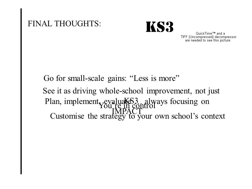 KS3 IMPACT! FINAL THOUGHTS: Go for small-scale gains: Less is more
