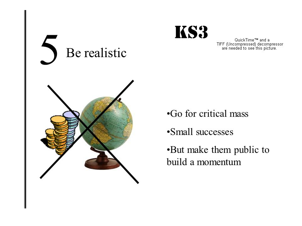 5 KS3 IMPACT! Be realistic Go for critical mass Small successes