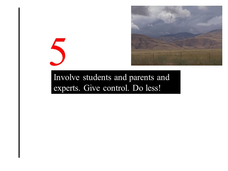 5 Involve students and parents and experts. Give control. Do less!