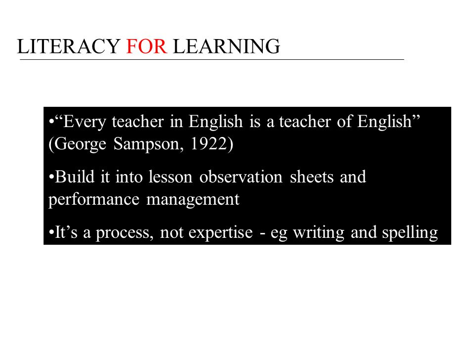 LITERACY FOR LEARNING Every teacher in English is a teacher of English (George Sampson, 1922)