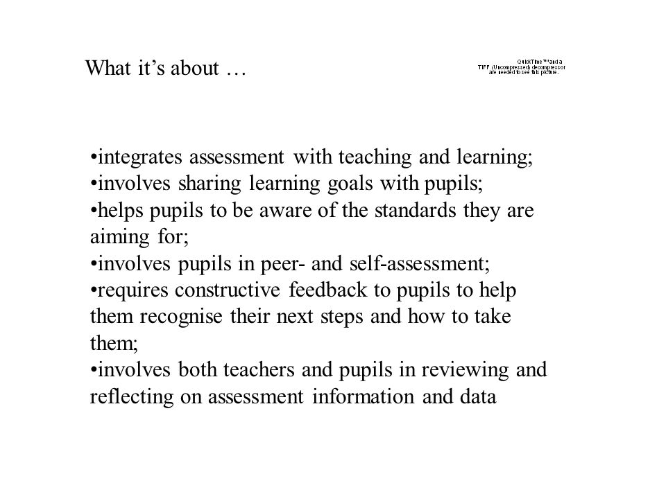 What it's about … integrates assessment with teaching and learning; involves sharing learning goals with pupils;