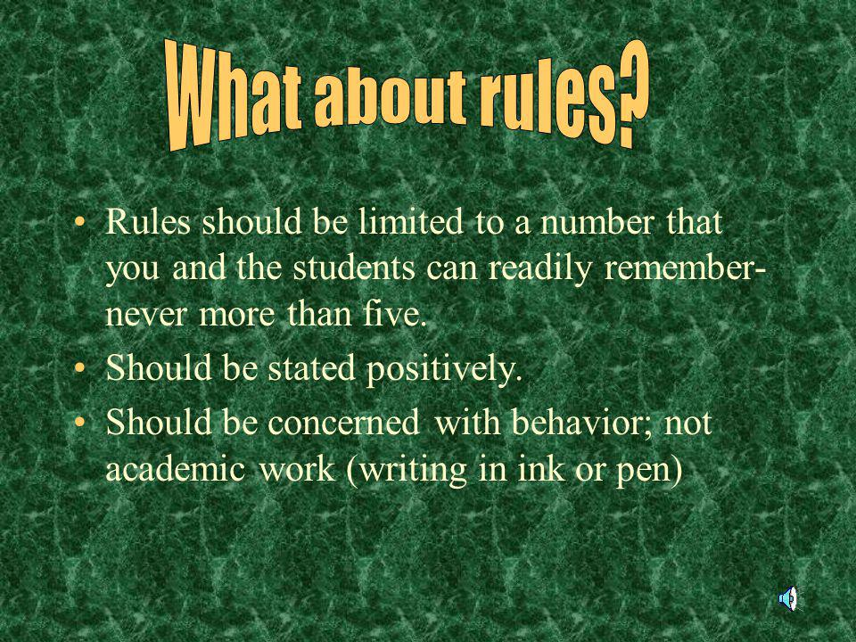 What about rules Rules should be limited to a number that you and the students can readily remember-never more than five.