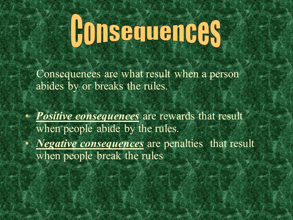 Consequences Consequences are what result when a person abides by or breaks the rules.