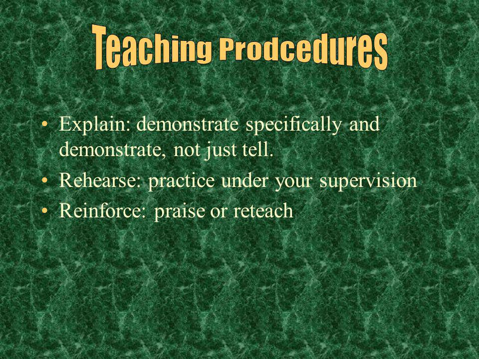 Teaching Prodcedures Explain: demonstrate specifically and demonstrate, not just tell. Rehearse: practice under your supervision.