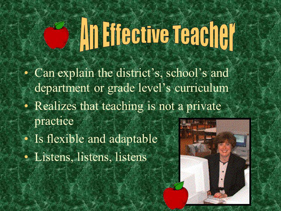 An Effective Teacher Can explain the district's, school's and department or grade level's curriculum.