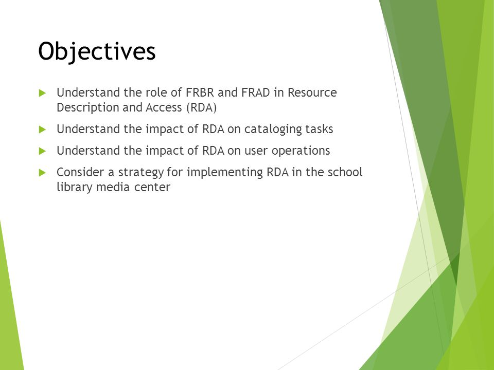 Objectives Understand the role of FRBR and FRAD in Resource Description and Access (RDA) Understand the impact of RDA on cataloging tasks.