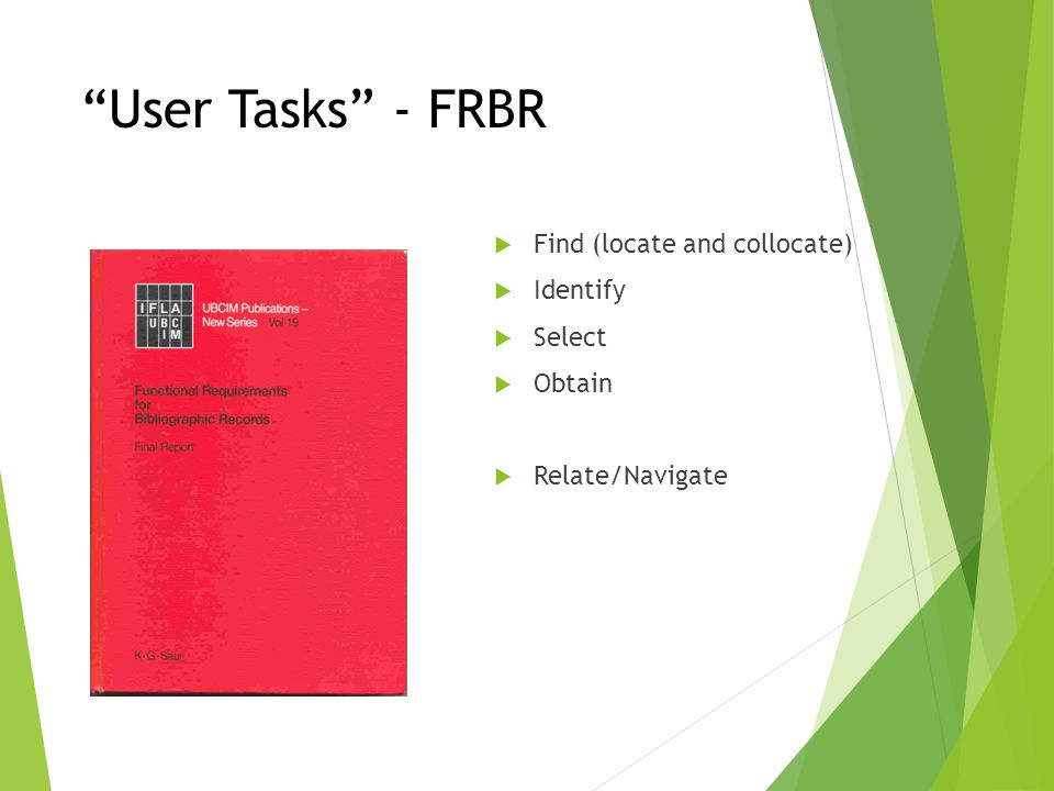 User Tasks - FRBR Find (locate and collocate) Identify Select Obtain