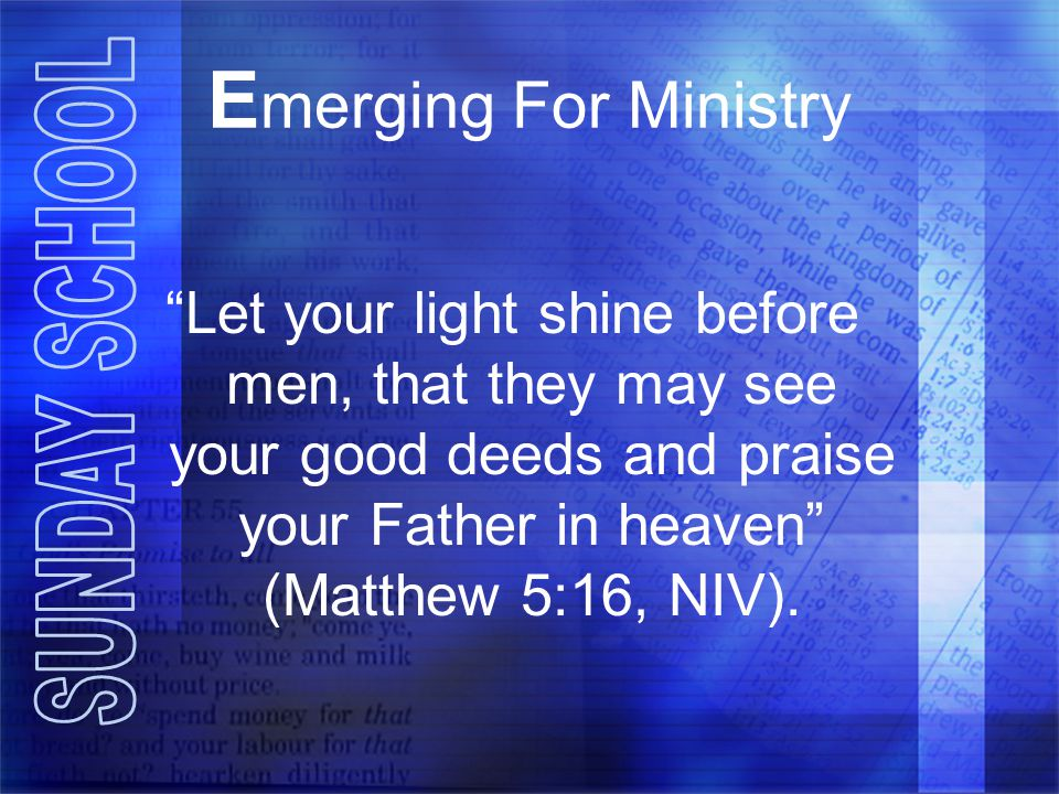 Emerging For Ministry Let your light shine before men, that they may see your good deeds and praise your Father in heaven (Matthew 5:16, NIV).
