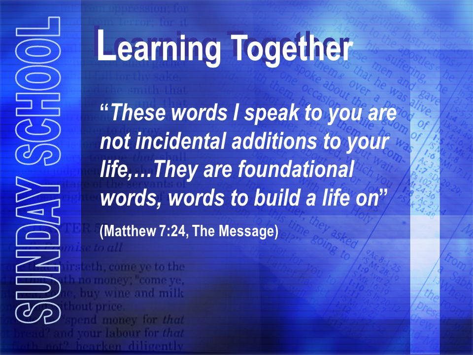 Learning Together These words I speak to you are not incidental additions to your life,…They are foundational words, words to build a life on