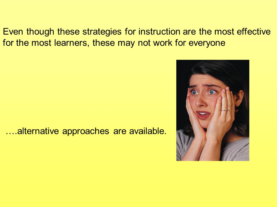 Even though these strategies for instruction are the most effective for the most learners, these may not work for everyone