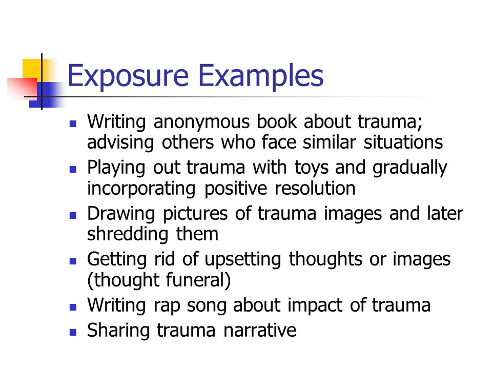 Exposure Examples Writing anonymous book about trauma; advising others who face similar situations.
