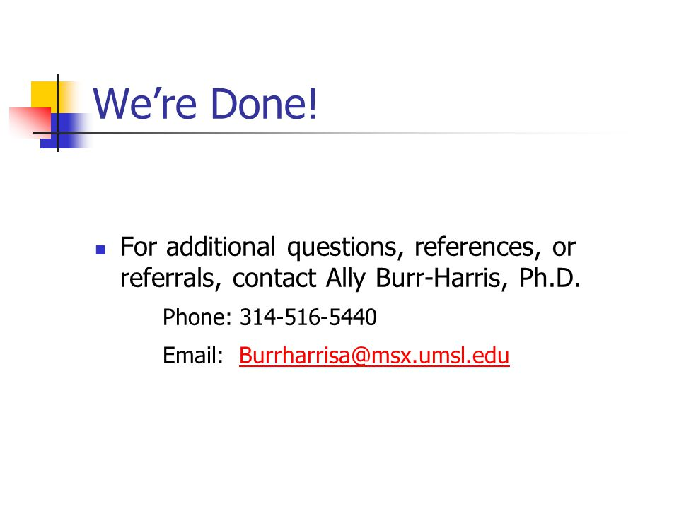We're Done! For additional questions, references, or referrals, contact Ally Burr-Harris, Ph.D. Phone: 314-516-5440.