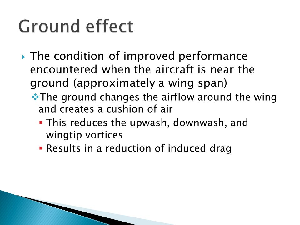Ground effect The condition of improved performance encountered when the aircraft is near the ground (approximately a wing span)