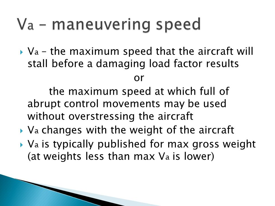 Va – maneuvering speed Va – the maximum speed that the aircraft will stall before a damaging load factor results.