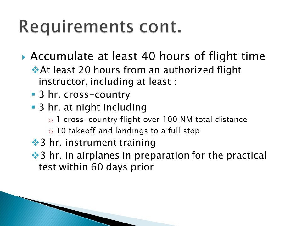 Requirements cont. Accumulate at least 40 hours of flight time